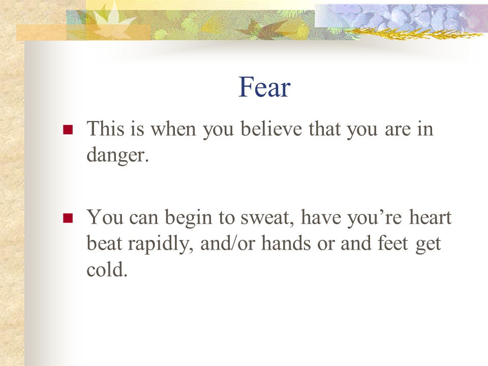 Fear This is when you believe that you are in danger.