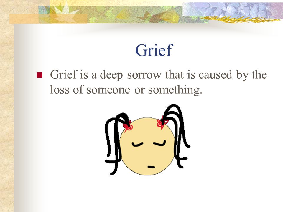 Grief Grief is a deep sorrow that is caused by the loss of someone or something.