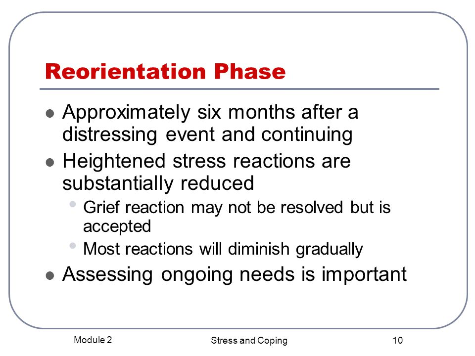 Reorientation Phase Approximately six months after a distressing event and continuing. Heightened stress reactions are substantially reduced.