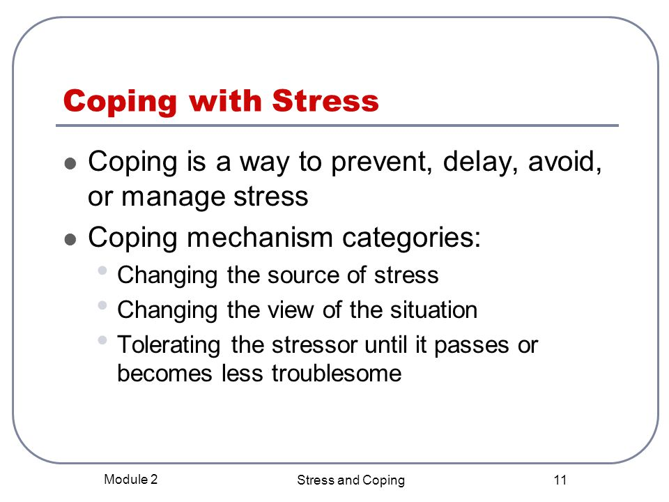 Coping with Stress Coping is a way to prevent, delay, avoid, or manage stress. Coping mechanism categories: