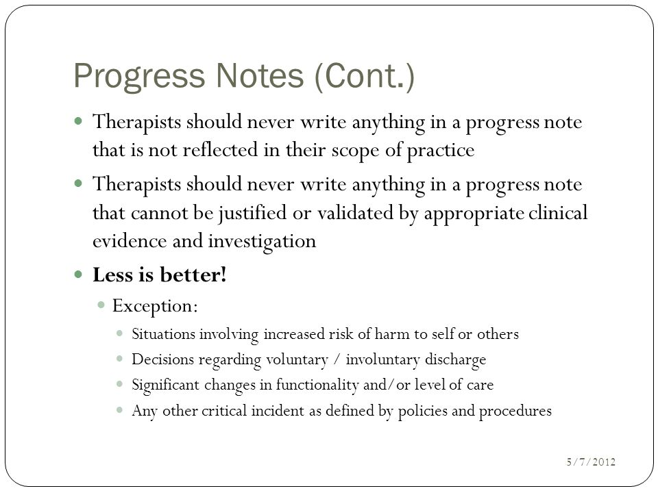 Progress Notes (Cont.) Therapists should never write anything in a progress note that is not reflected in their scope of practice.