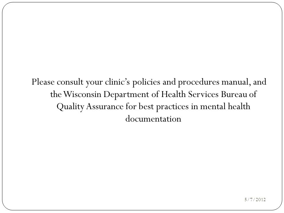 Please consult your clinic's policies and procedures manual, and the Wisconsin Department of Health Services Bureau of Quality Assurance for best practices in mental health documentation
