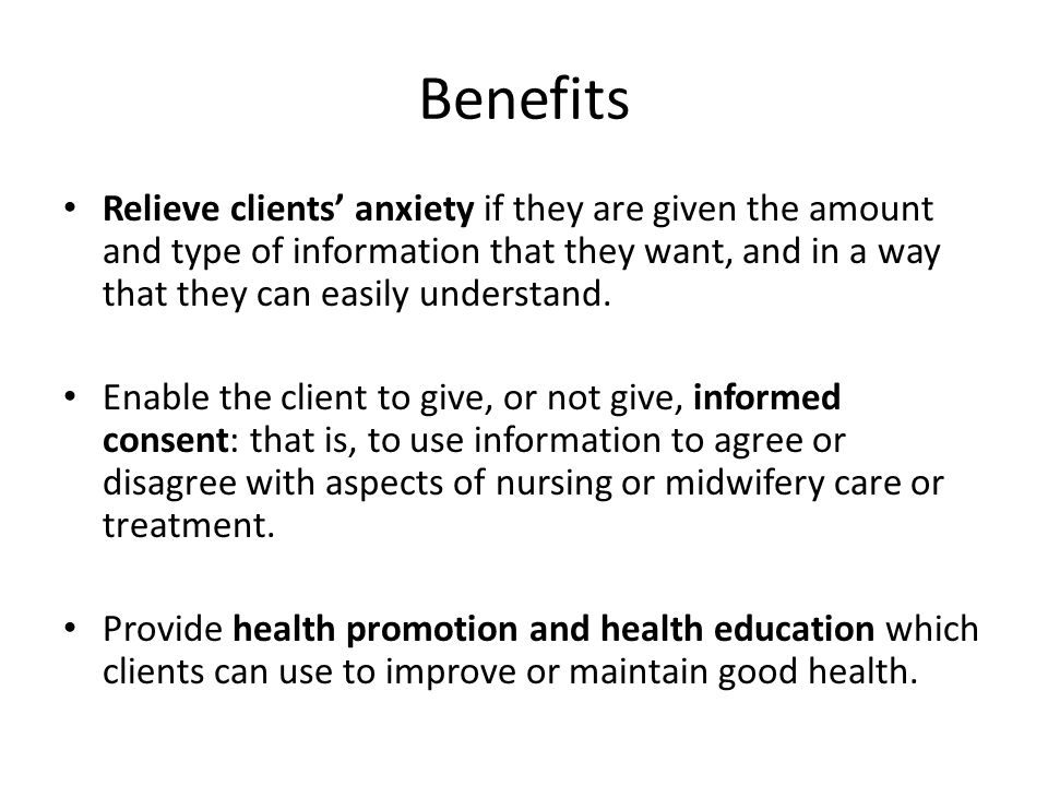 Benefits Relieve clients' anxiety if they are given the amount and type of information that they want, and in a way that they can easily understand.