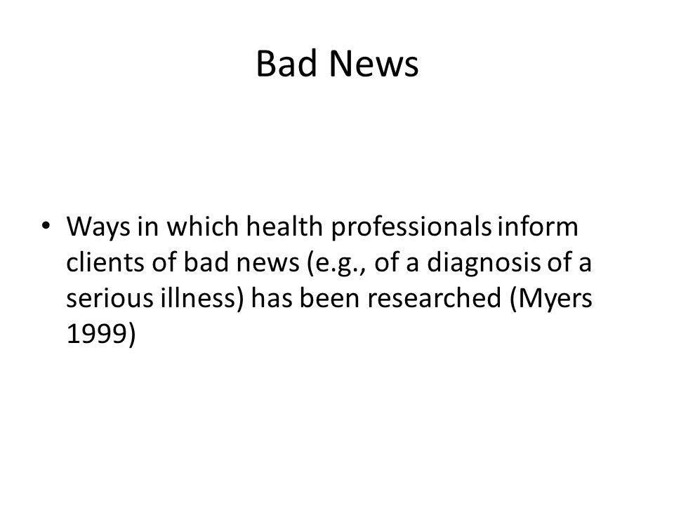 Bad News Ways in which health professionals inform clients of bad news (e.g., of a diagnosis of a serious illness) has been researched (Myers 1999)
