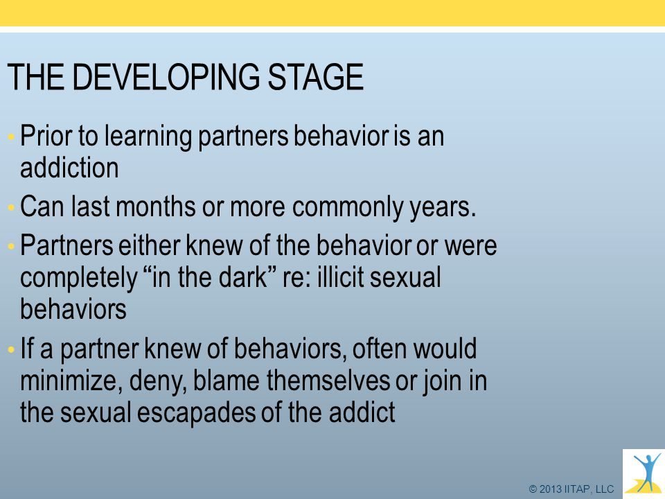 THE DEVELOPING STAGE Prior to learning partners behavior is an addiction. Can last months or more commonly years.