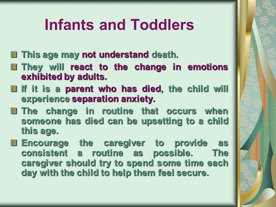 Infants and Toddlers This age may not understand death.