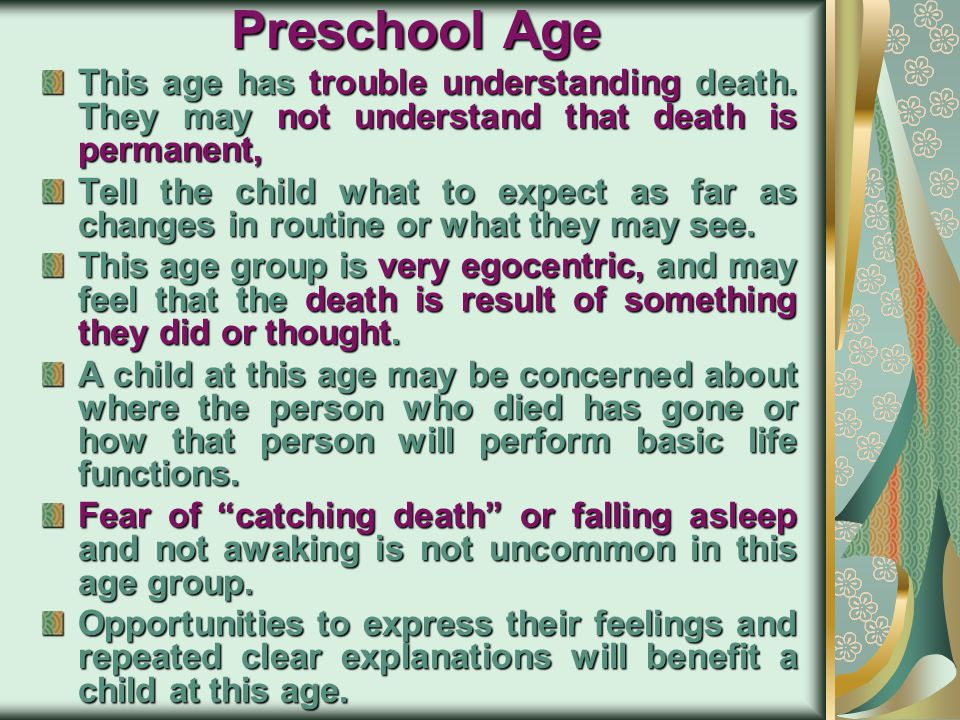 Preschool Age This age has trouble understanding death. They may not understand that death is permanent,