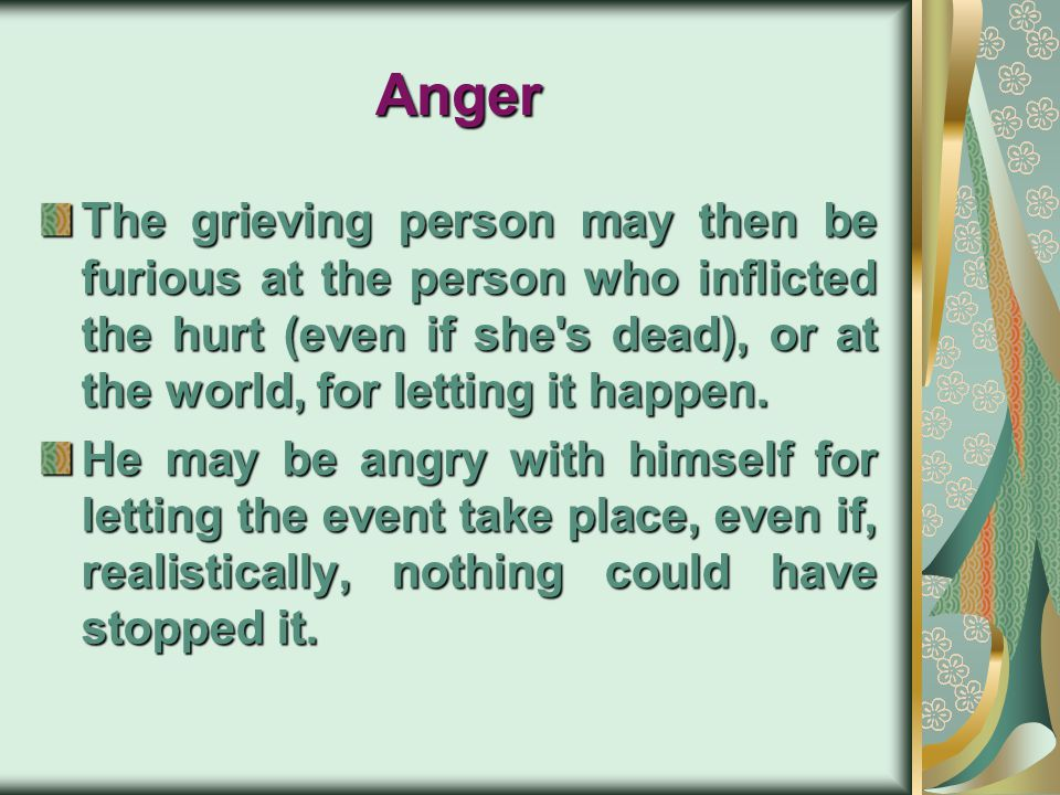 Anger The grieving person may then be furious at the person who inflicted the hurt (even if she s dead), or at the world, for letting it happen.