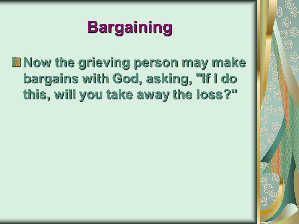 Bargaining Now the grieving person may make bargains with God, asking, If I do this, will you take away the loss