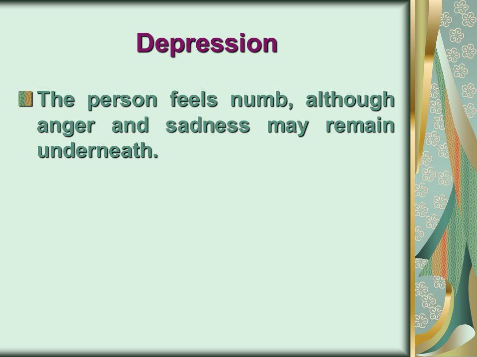 Depression The person feels numb, although anger and sadness may remain underneath.