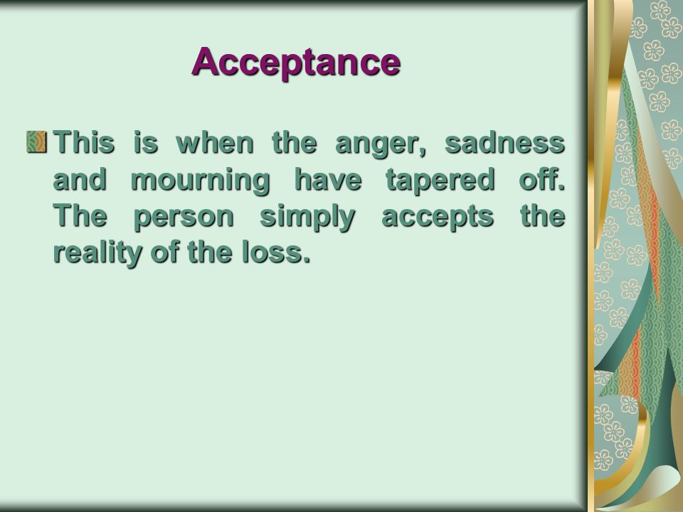 Acceptance This is when the anger, sadness and mourning have tapered off.