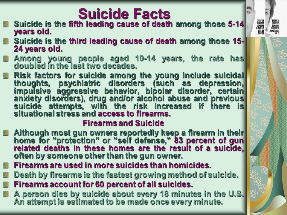 Suicide Facts Suicide is the fifth leading cause of death among those 5-14 years old.