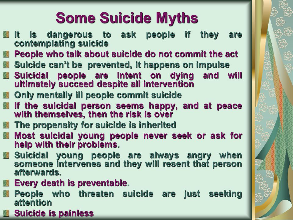 Some Suicide Myths It is dangerous to ask people if they are contemplating suicide. People who talk about suicide do not commit the act.