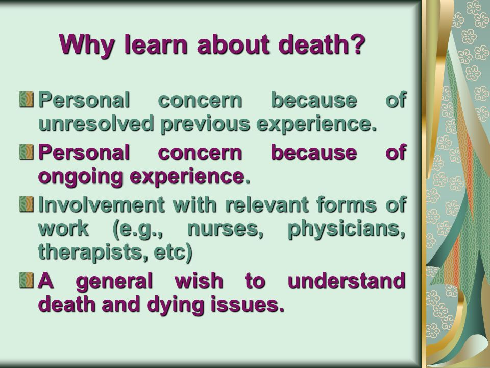Why learn about death Personal concern because of unresolved previous experience. Personal concern because of ongoing experience.