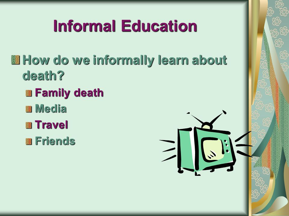 Informal Education How do we informally learn about death