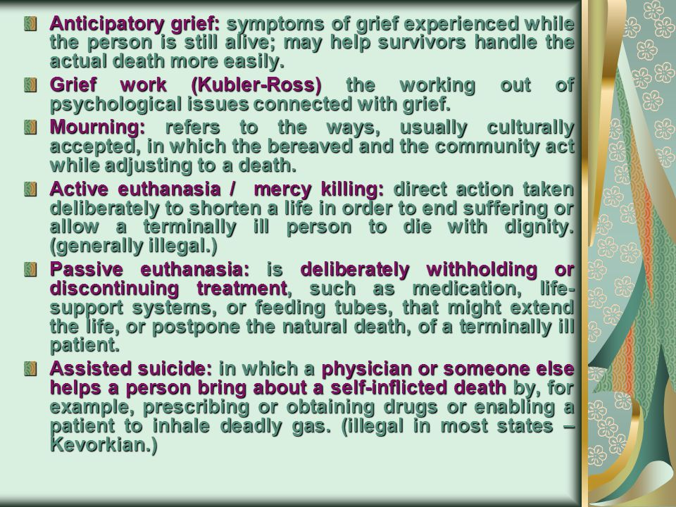 Anticipatory grief: symptoms of grief experienced while the person is still alive; may help survivors handle the actual death more easily.