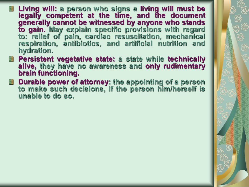 Living will: a person who signs a living will must be legally competent at the time, and the document generally cannot be witnessed by anyone who stands to gain. May explain specific provisions with regard to: relief of pain, cardiac resuscitation, mechanical respiration, antibiotics, and artificial nutrition and hydration.