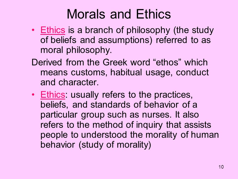 Morals and Ethics Ethics is a branch of philosophy (the study of beliefs and assumptions) referred to as moral philosophy.
