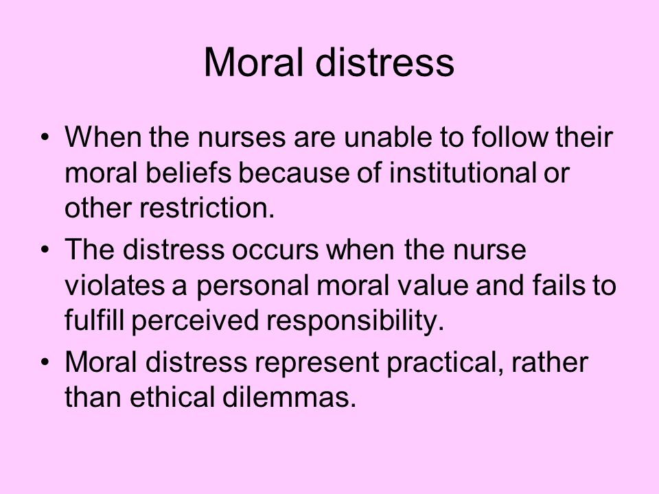 Moral distress When the nurses are unable to follow their moral beliefs because of institutional or other restriction.