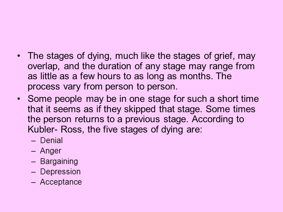The stages of dying, much like the stages of grief, may overlap, and the duration of any stage may range from as little as a few hours to as long as months. The process vary from person to person.