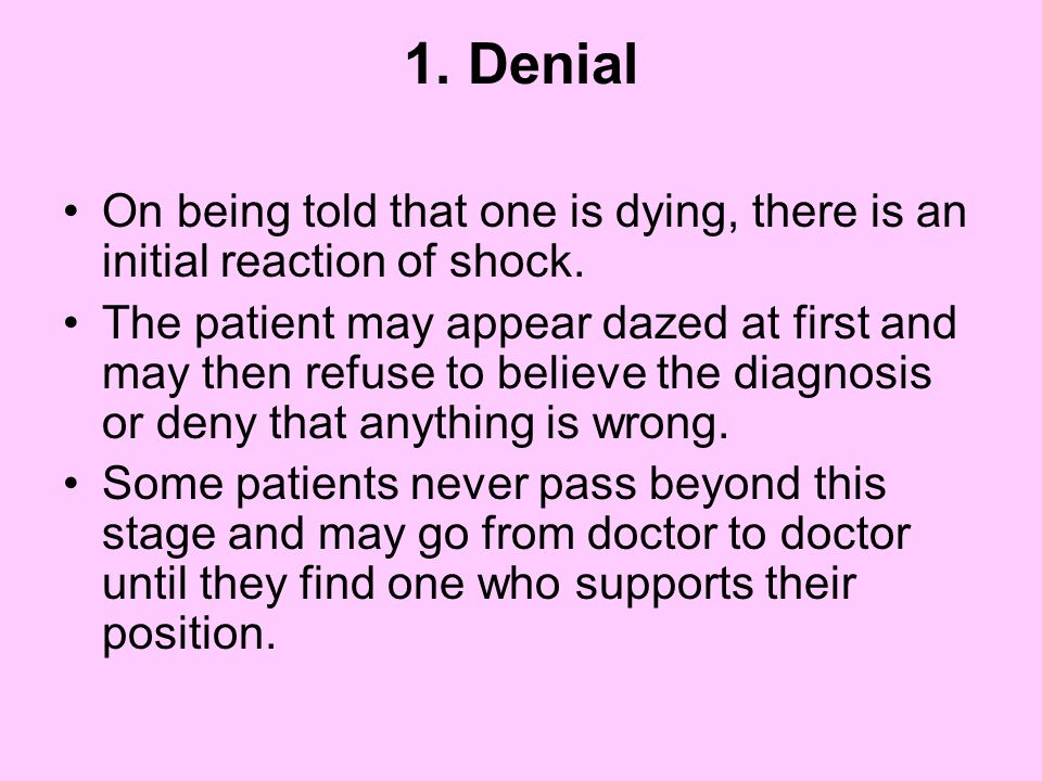 1. Denial On being told that one is dying, there is an initial reaction of shock.