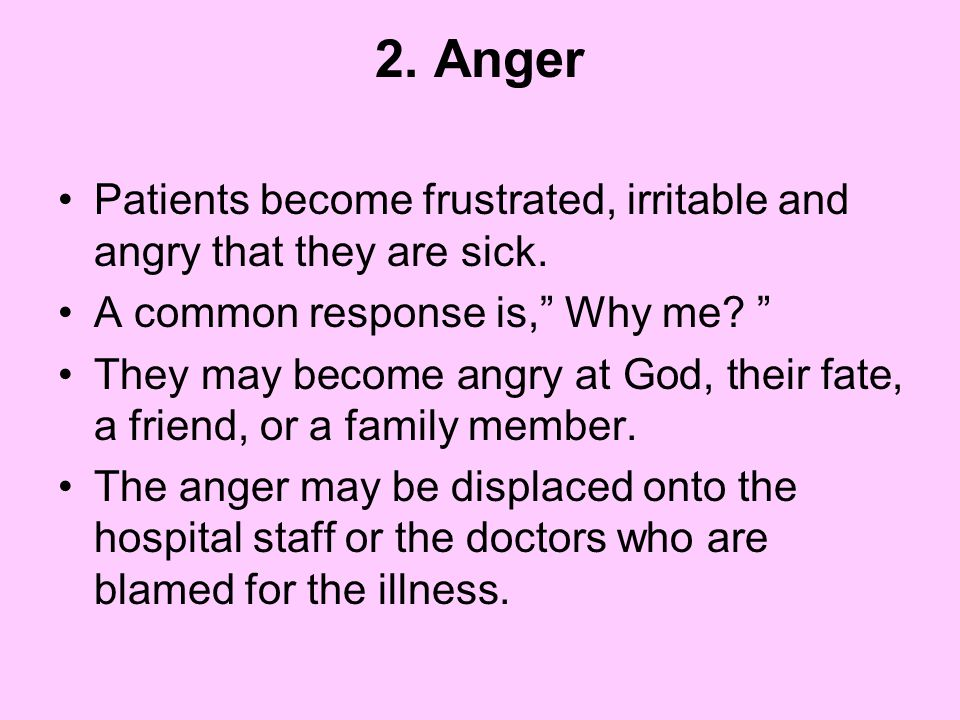 2. Anger Patients become frustrated, irritable and angry that they are sick. A common response is, Why me