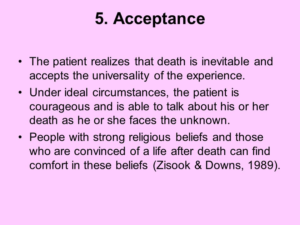 5. Acceptance The patient realizes that death is inevitable and accepts the universality of the experience.