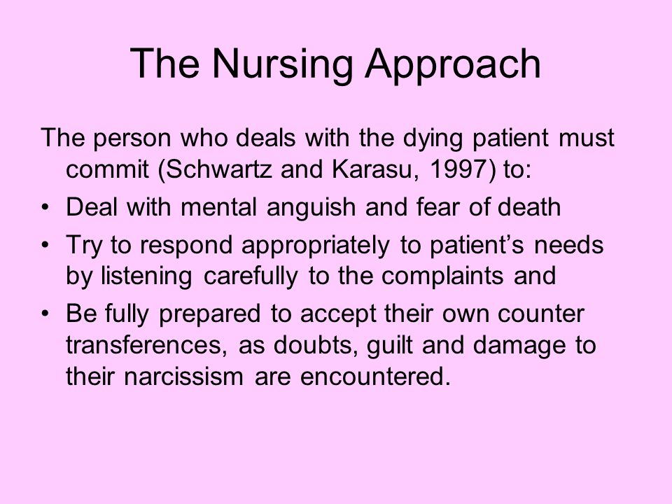 The Nursing Approach The person who deals with the dying patient must commit (Schwartz and Karasu, 1997) to: