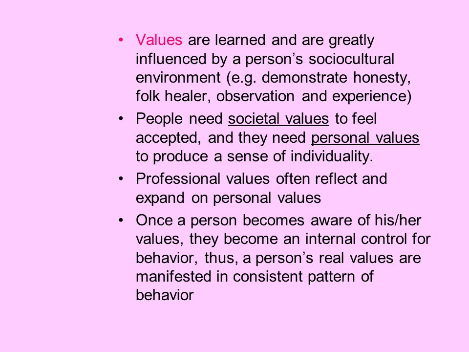 Values are learned and are greatly influenced by a person's sociocultural environment (e.g. demonstrate honesty, folk healer, observation and experience)