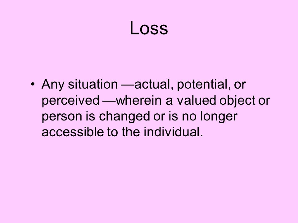 Loss Any situation —actual, potential, or perceived —wherein a valued object or person is changed or is no longer accessible to the individual.