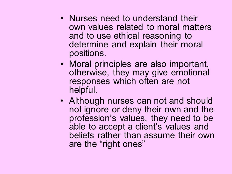 Nurses need to understand their own values related to moral matters and to use ethical reasoning to determine and explain their moral positions.