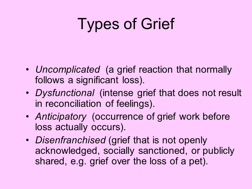 Types of Grief Uncomplicated (a grief reaction that normally follows a significant loss).