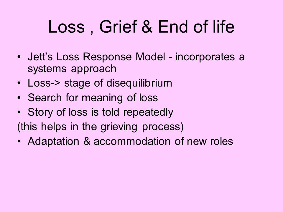Loss , Grief & End of life Jett's Loss Response Model - incorporates a systems approach. Loss-> stage of disequilibrium.
