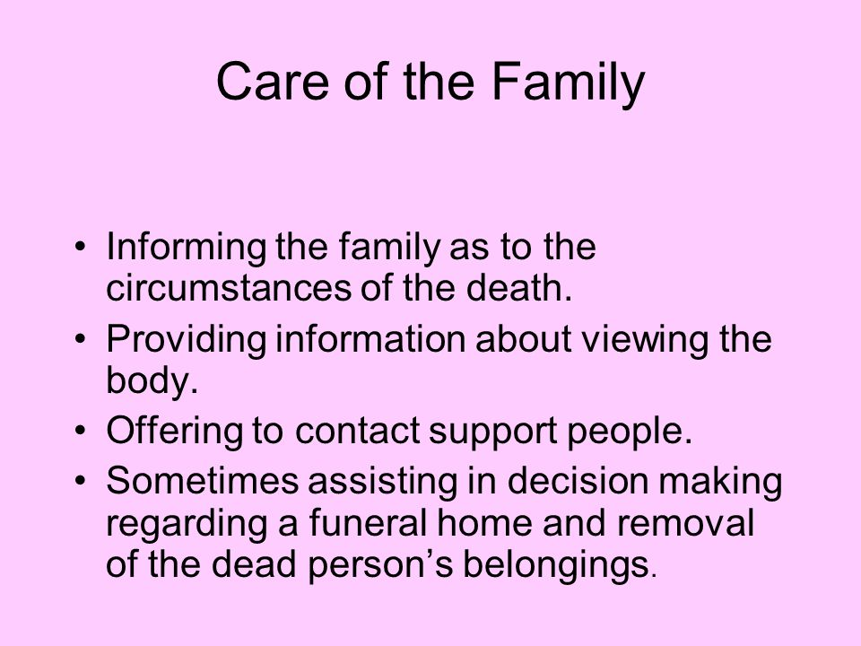 Care of the Family Informing the family as to the circumstances of the death. Providing information about viewing the body.