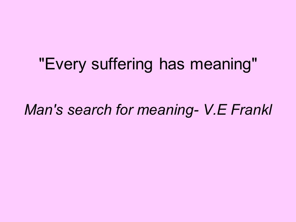 Every suffering has meaning