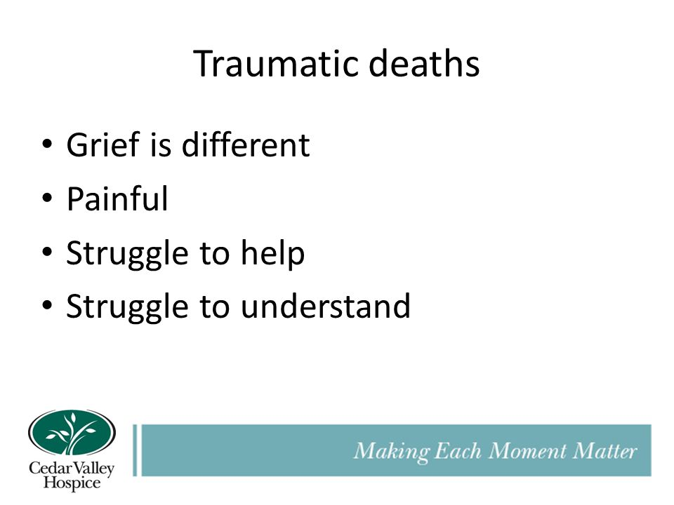 Traumatic deaths Grief is different Painful Struggle to help