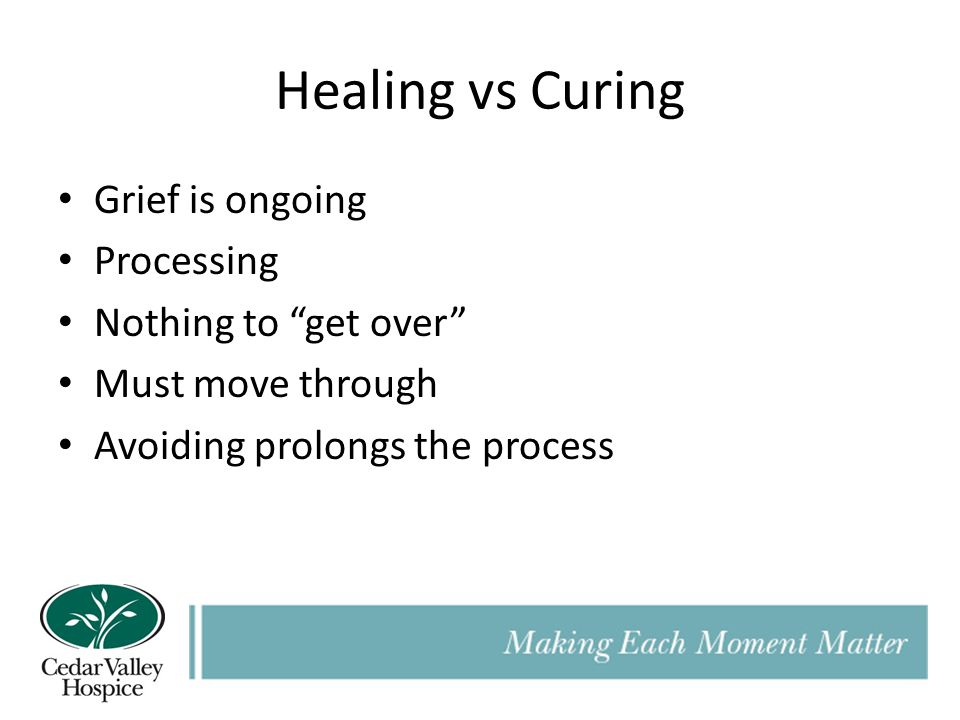 Healing vs Curing Grief is ongoing Processing Nothing to get over