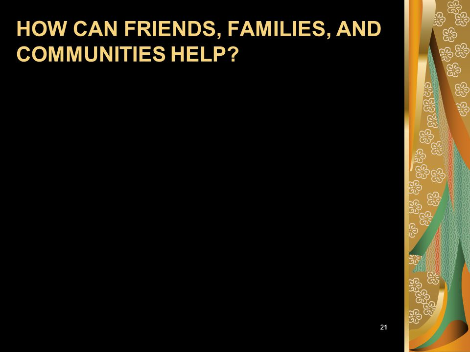 HOW CAN FRIENDS, FAMILIES, AND COMMUNITIES HELP