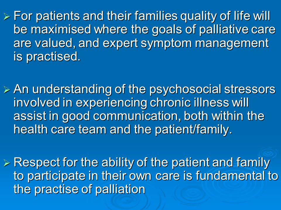 For patients and their families quality of life will be maximised where the goals of palliative care are valued, and expert symptom management is practised.
