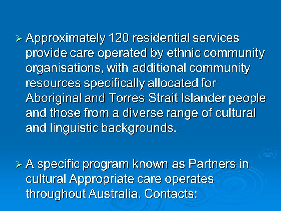 Approximately 120 residential services provide care operated by ethnic community organisations, with additional community resources specifically allocated for Aboriginal and Torres Strait Islander people and those from a diverse range of cultural and linguistic backgrounds.
