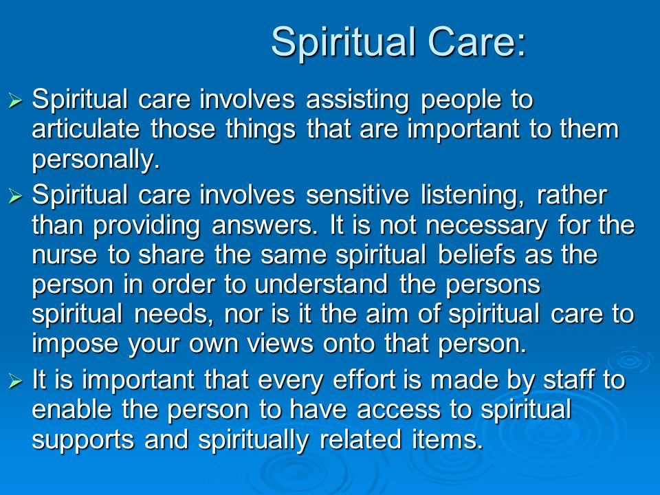 Spiritual Care: Spiritual care involves assisting people to articulate those things that are important to them personally.
