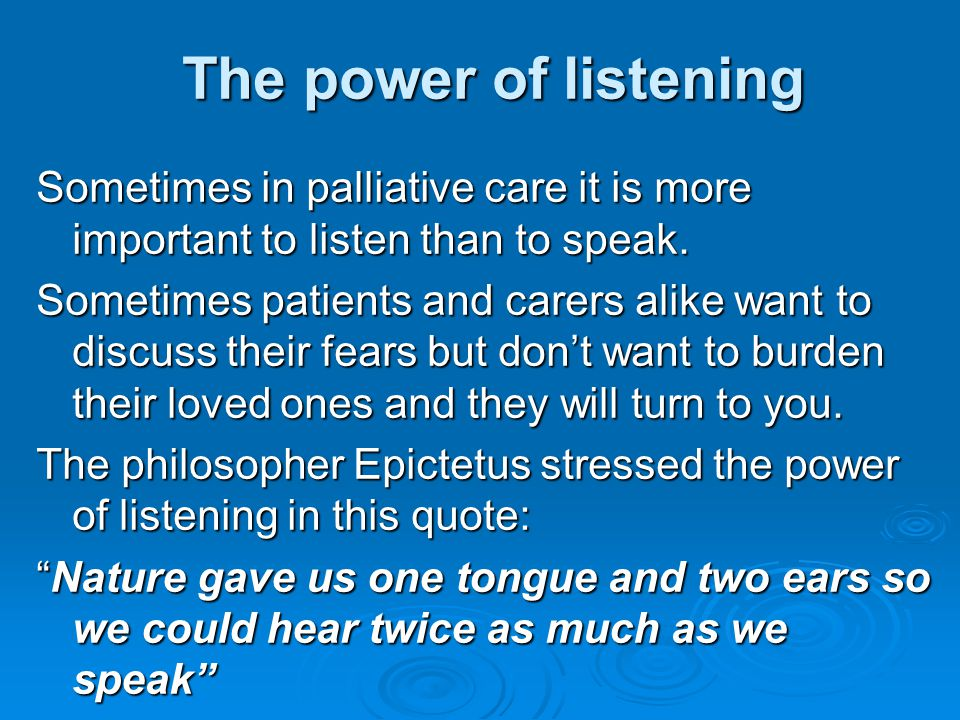 The power of listening Sometimes in palliative care it is more important to listen than to speak.