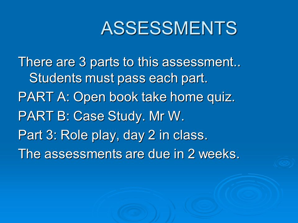 ASSESSMENTS There are 3 parts to this assessment.. Students must pass each part. PART A: Open book take home quiz.