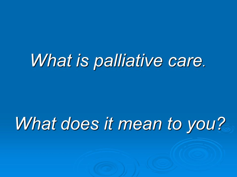 What is palliative care.