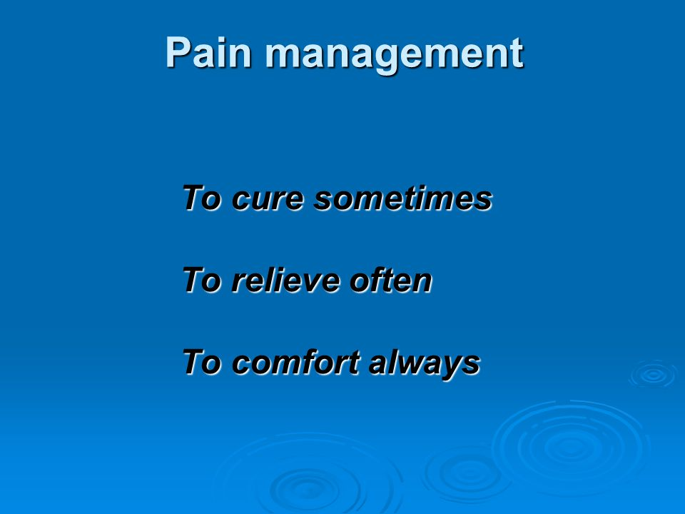 Pain management To cure sometimes To relieve often To comfort always
