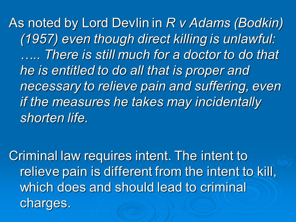 As noted by Lord Devlin in R v Adams (Bodkin) (1957) even though direct killing is unlawful: ….. There is still much for a doctor to do that he is entitled to do all that is proper and necessary to relieve pain and suffering, even if the measures he takes may incidentally shorten life.
