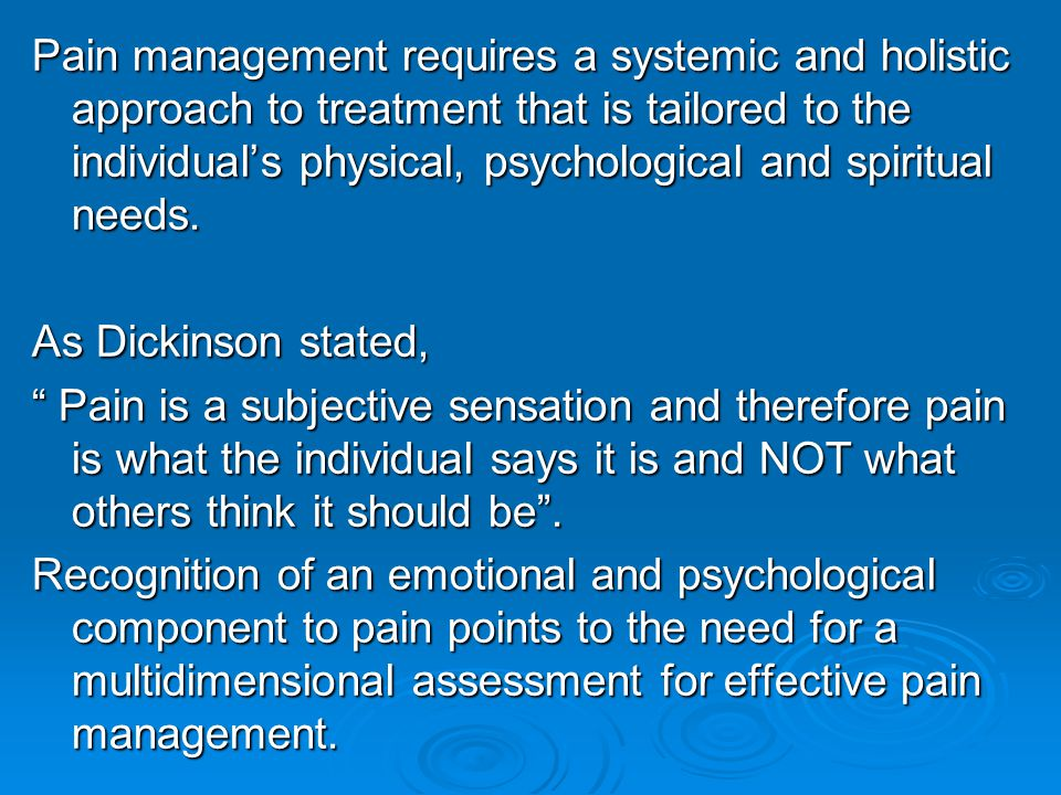 Pain management requires a systemic and holistic approach to treatment that is tailored to the individual's physical, psychological and spiritual needs.