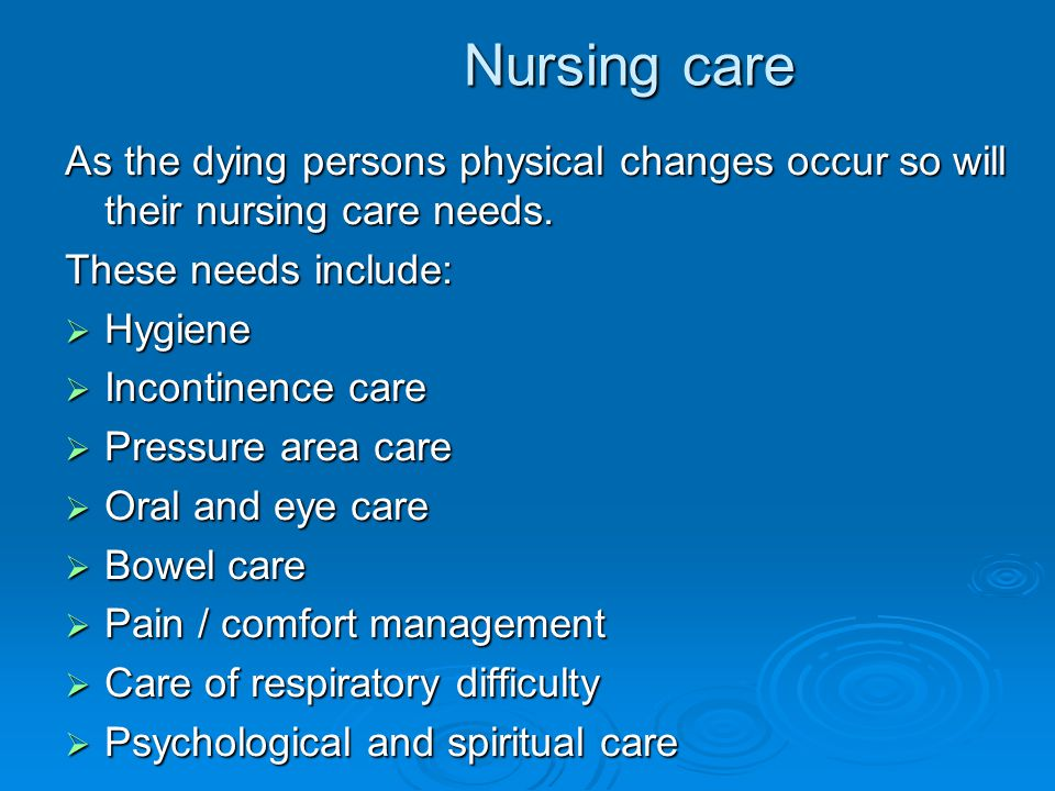 Nursing care As the dying persons physical changes occur so will their nursing care needs. These needs include: