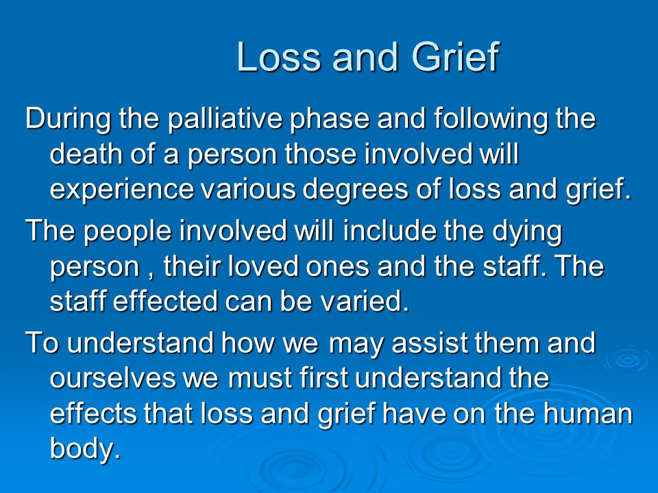 Loss and Grief During the palliative phase and following the death of a person those involved will experience various degrees of loss and grief.