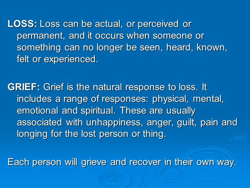 LOSS: Loss can be actual, or perceived or permanent, and it occurs when someone or something can no longer be seen, heard, known, felt or experienced.